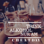 Trink Alkohol nur am Cheatday