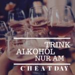 Trink Alkohol nur am Cheatday